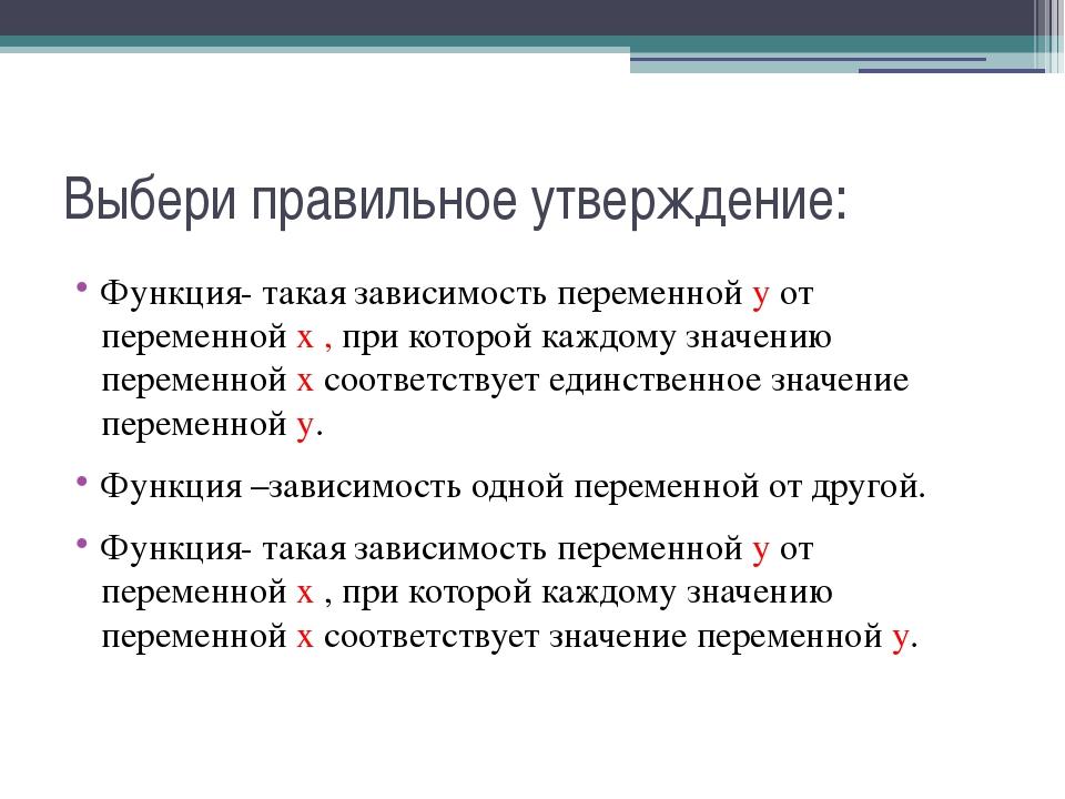 Выбери правильное утверждение: Функция- такая зависимость переменной у от пер...