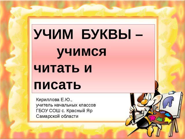 УЧИМ БУКВЫ – учимся читать и писать Кириллова Е.Ю., учитель начальных классо...