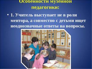 Особенности музейной педагогики: 1. Учитель выступает не в роли ментора, а со