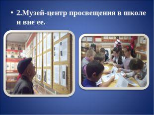2.Музей-центр просвещения в школе и вне ее.