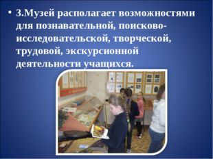 3.Музей располагает возможностями для познавательной, поисково-исследователь