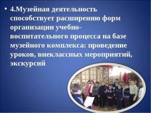 4.Музейная деятельность способствует расширению форм организации учебно-восп