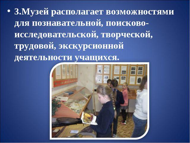 3.Музей располагает возможностями для познавательной, поисково-исследователь...