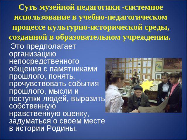 Суть музейной педагогики -системное использование в учебно-педагогическом про...