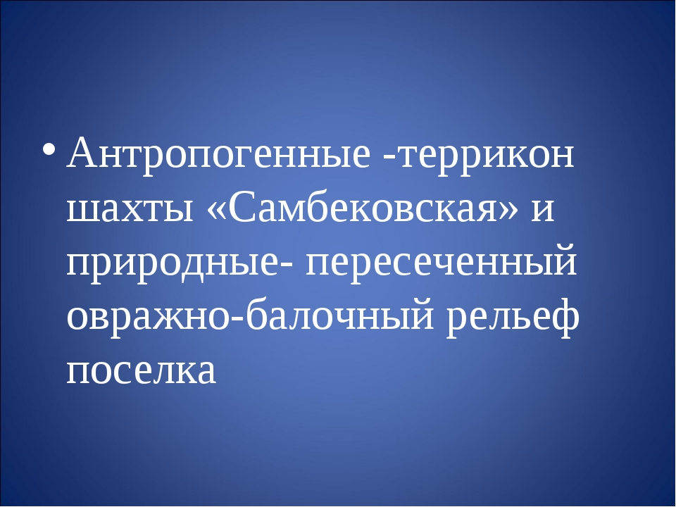 Антропогенные -террикон шахты «Самбековская» и природные- пересеченный овраж...