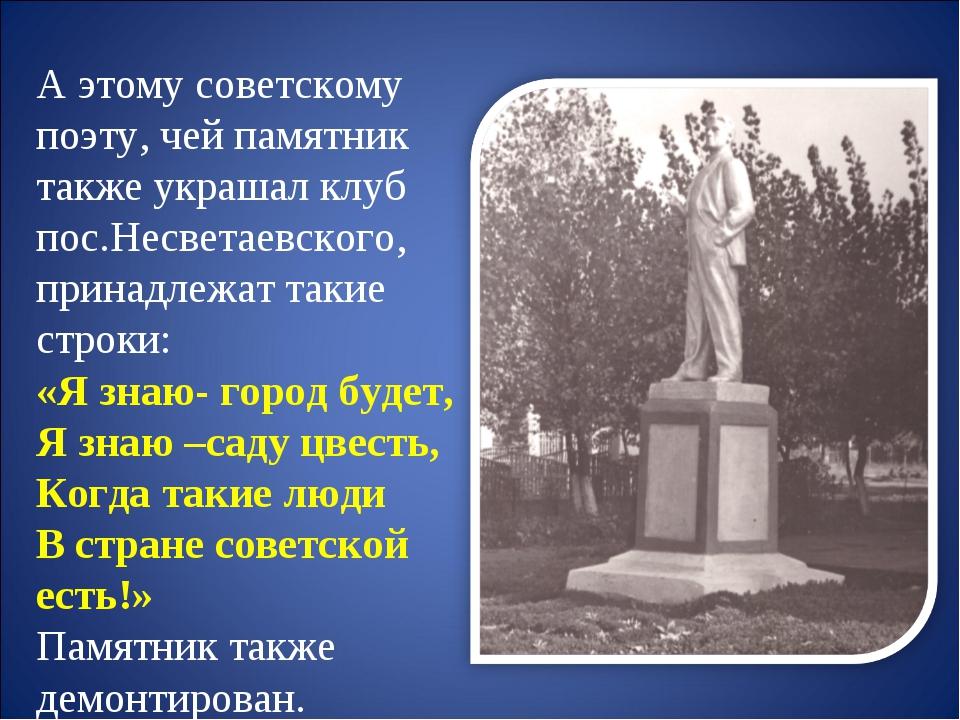 А этому советскому поэту, чей памятник также украшал клуб пос.Несветаевского...
