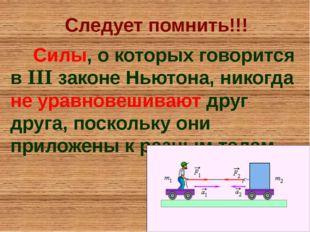 Следует помнить!!! Силы, о которых говорится в III законе Ньютона, никогда не