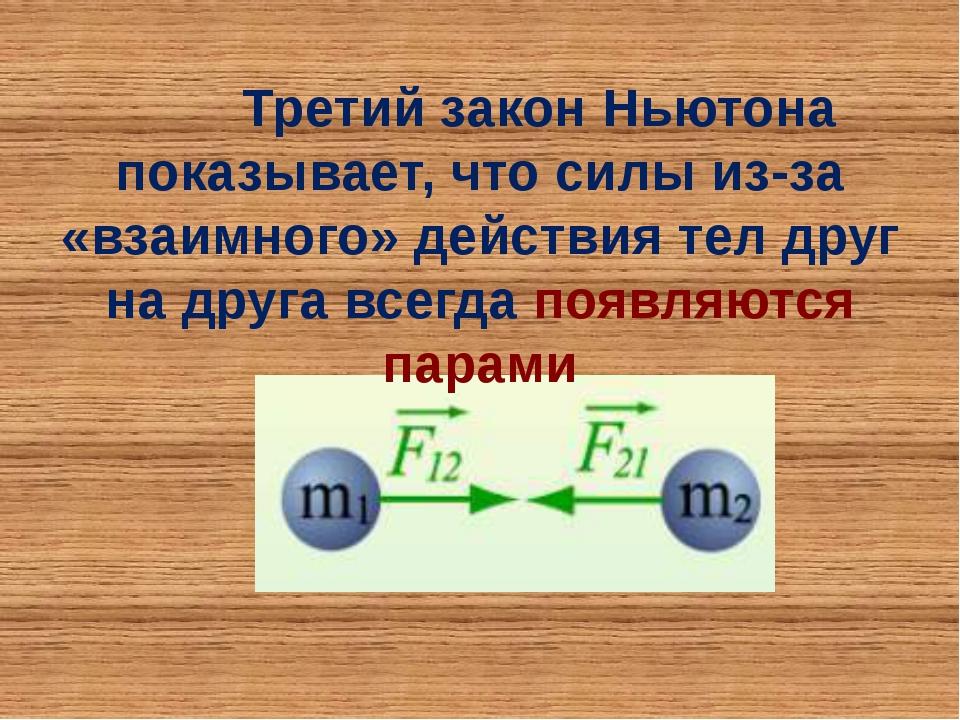 Третий закон Ньютона показывает, что силы из-за «взаимного» действия тел дру...