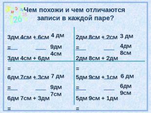 Чем похожи и чем отличаются записи в каждой паре? 3дм 4см + 6см = 3дм 4см + 6