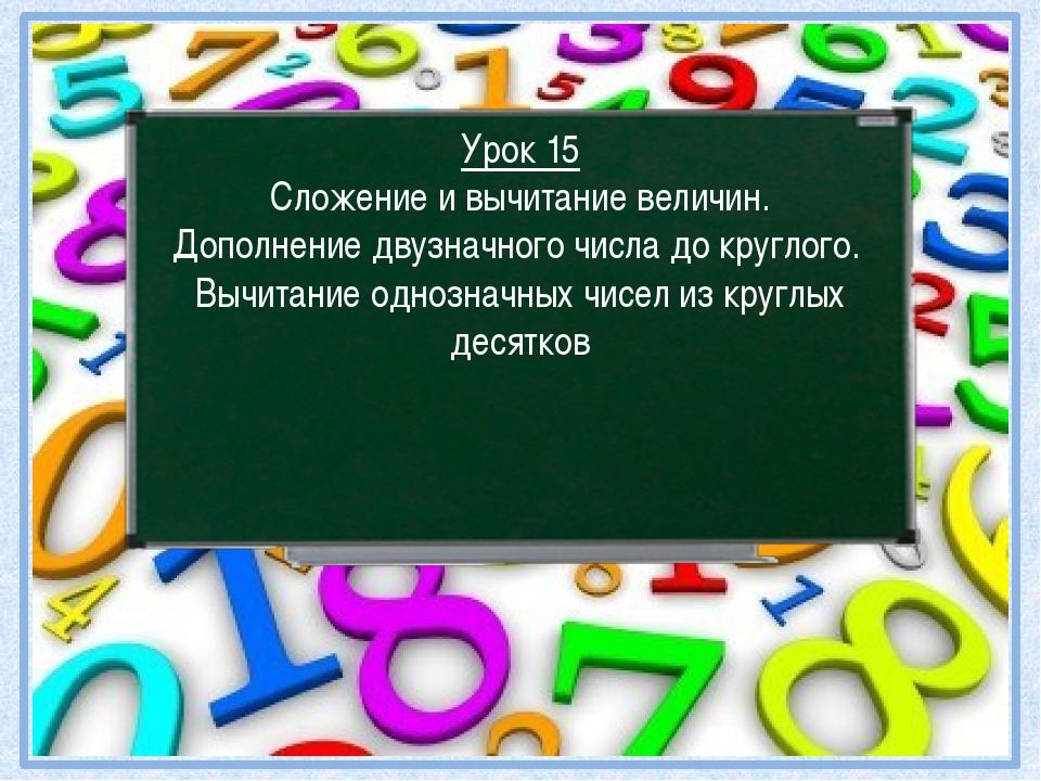 Урок 15 Сложение и вычитание величин. Дополнение двузначного числа до круглог...