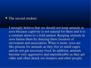 The second student: I strongly believe that we should not keep animals in zoo