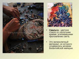 Смальта - цветное стекло со сколотыми краями, усиливавшими преломление света.