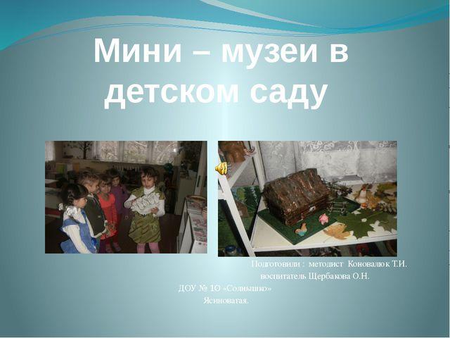 Мини – музеи в детском саду Подготовили : методист Коновалюк Т.И. воспитатель...