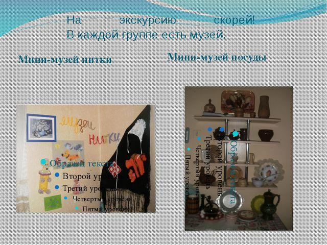 На экскурсию скорей! В каждой группе есть музей. Мини-музей нитки Мини-музей...