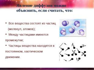 Явление диффузии можно объяснить, если считать, что: Все вещества состоят из