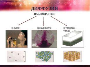 ДИФФУЗИЯ НАБЛЮДАЕТСЯ в газах в жидкостях в твердых телах