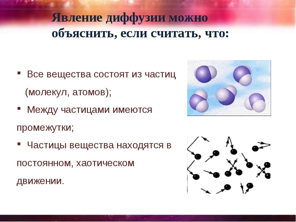Явление диффузии можно объяснить, если считать, что: Все вещества состоят из...
