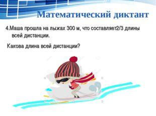 Математический диктант 4.Маша прошла на лыжах 300 м, что составляет2/3 длины