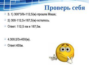 Проверь себя 3. 1) 300*3/8=112,5(м)-прошла Маша; 2) 300-112,5=187,5(м)-остало