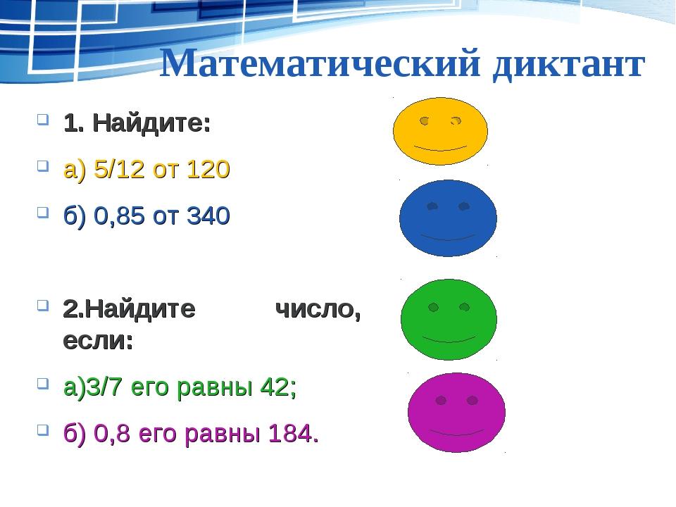 Математический диктант 1. Найдите: а) 5/12 от 120 б) 0,85 от 340 2.Найдите чи...
