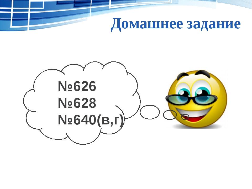 Домашнее задание №626 №628 №640(в,г)
