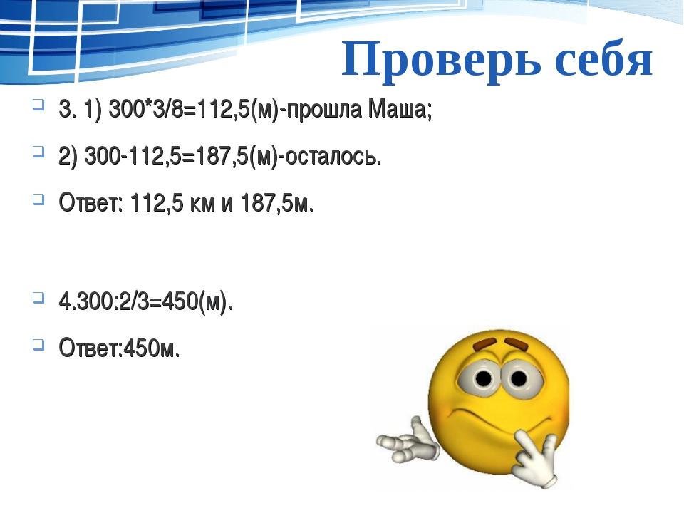 Проверь себя 3. 1) 300*3/8=112,5(м)-прошла Маша; 2) 300-112,5=187,5(м)-остало...