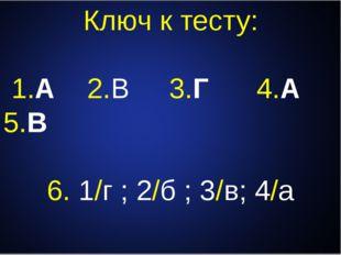 Ключ к тесту: 1.А 2.В 3.Г 4.А 5.В 6. 1/г ; 2/б ; 3/в; 4/а