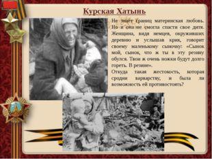 Курская Хатынь Не знает границ материнская любовь. Но и она не смогла спасти