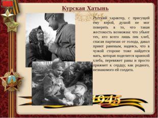 Курская Хатынь Русский характер, с присущей ему верой, душой не мог поверить