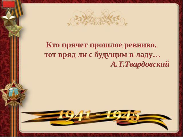 Кто прячет прошлое ревниво, тот вряд ли с будущим в ладу… А.Т.Твардовский