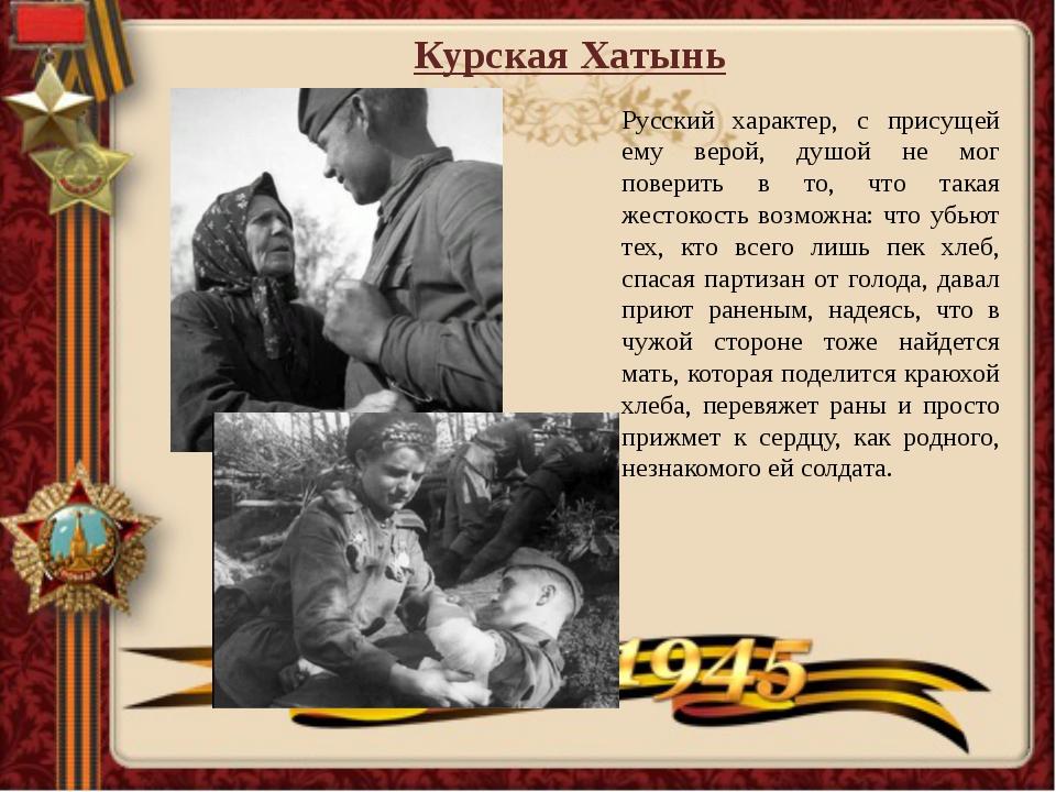 Курская Хатынь Русский характер, с присущей ему верой, душой не мог поверить...