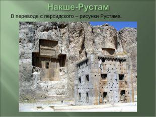 В переводе с персидского – рисунки Рустама.