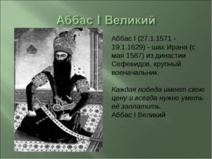 Аббас I (27.1.1571 - 19.1.1629) - шах Ирана (с мая 1587) из династии Сефевидо