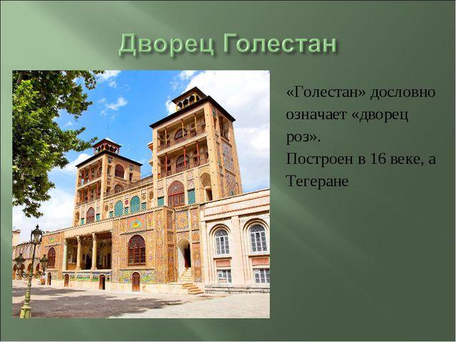 «Голестан» дословно означает «дворец роз». Построен в 16 веке, а Тегеране