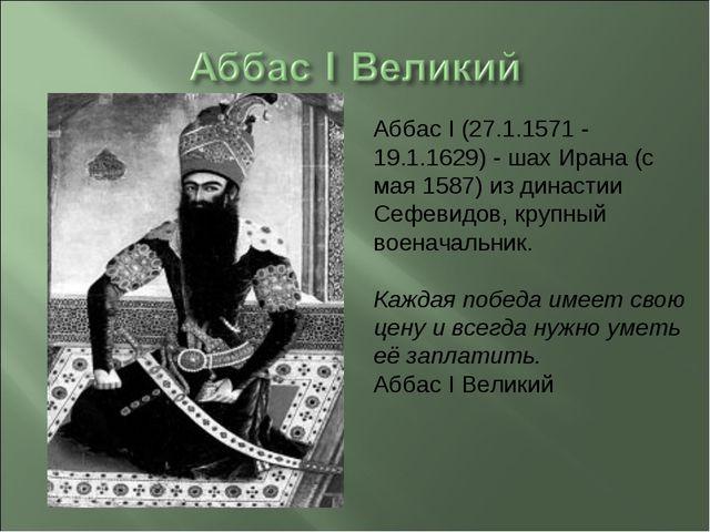Аббас I (27.1.1571 - 19.1.1629) - шах Ирана (с мая 1587) из династии Сефевидо...