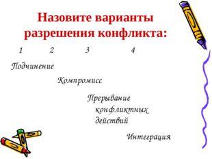 Назовите варианты разрешения конфликта: 1 2 3 4 Компромисс Прерывание конфлик