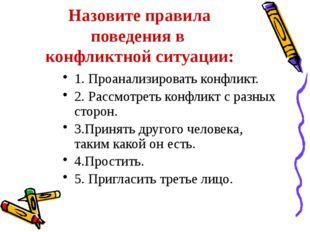 Назовите правила поведения в конфликтной ситуации: 1. Проанализировать конфли
