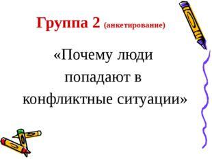 Группа 2 (анкетирование) «Почему люди попадают в конфликтные ситуации»