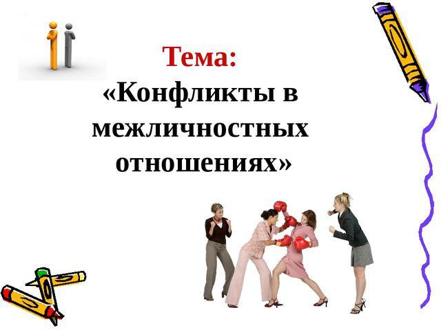 Тема: «Конфликты в межличностных отношениях»