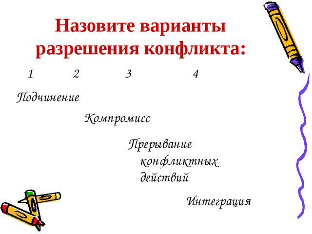 Назовите варианты разрешения конфликта: 1 2 3 4 Компромисс Прерывание конфлик...