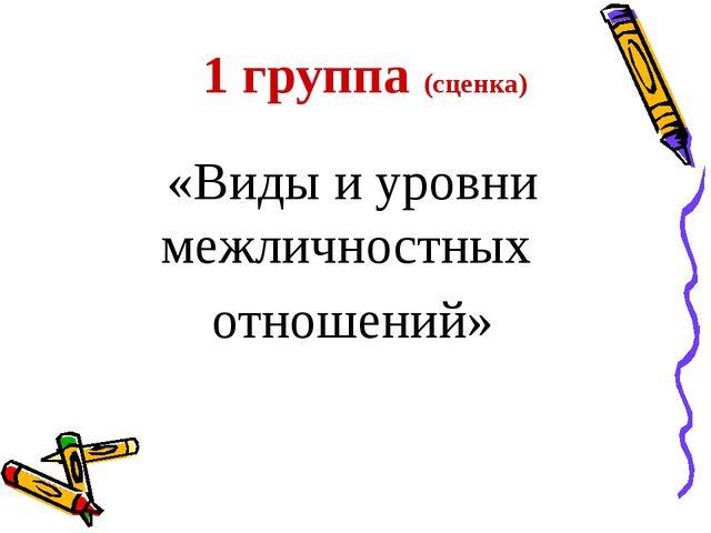 1 группа (сценка) «Виды и уровни межличностных отношений»