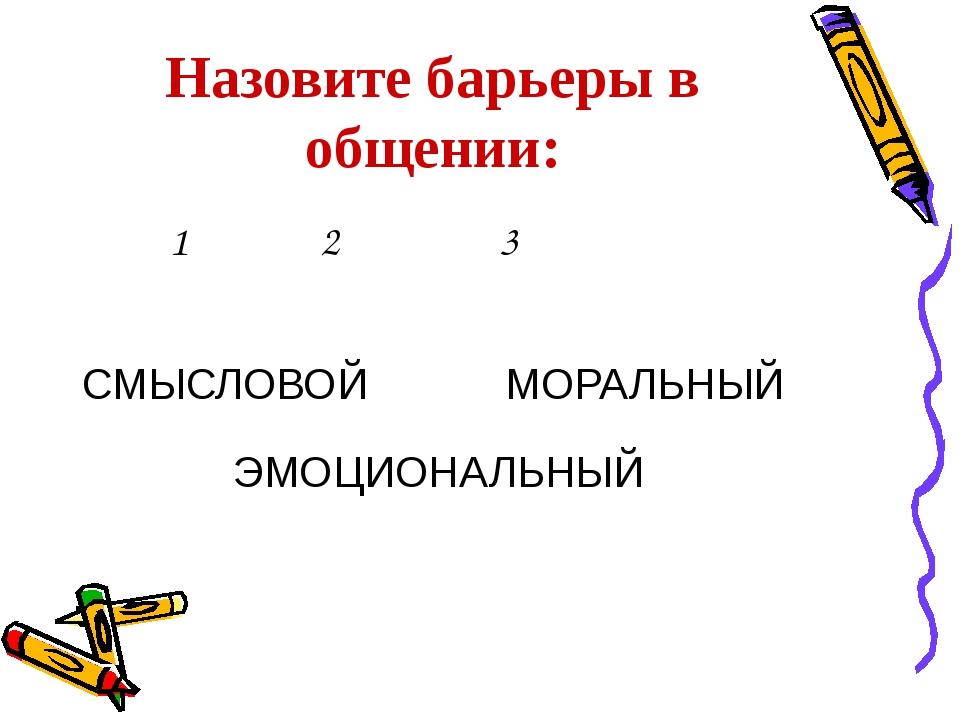 Назовите барьеры в общении: СМЫСЛОВОЙ 1 2 3 ЭМОЦИОНАЛЬНЫЙ МОРАЛЬНЫЙ