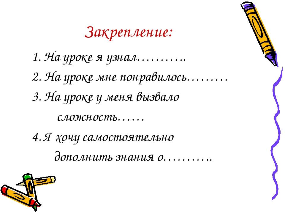 Закрепление: 1. На уроке я узнал……….. 2. На уроке мне понравилось……… 3. На ур...