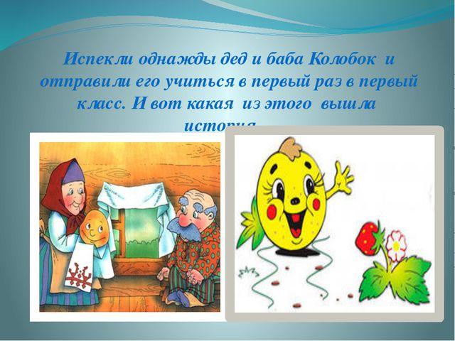 Испекли однажды дед и баба Колобок и отправили его учиться в первый раз в пер...