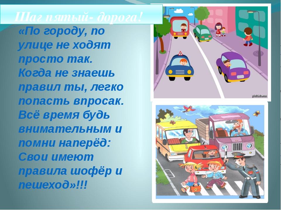 Шаг пятый- дорога! «По городу, по улице не ходят просто так. Когда не знаешь...