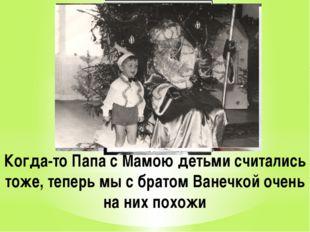 Когда-то Папа с Мамою детьми считались тоже, теперь мы с братом Ванечкой очен