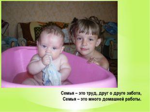 Семья – это труд, друг о друге забота, Семья – это много домашней работы.