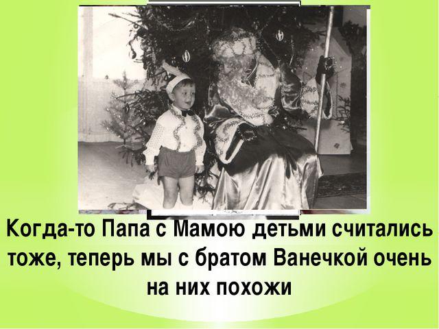 Когда-то Папа с Мамою детьми считались тоже, теперь мы с братом Ванечкой очен...