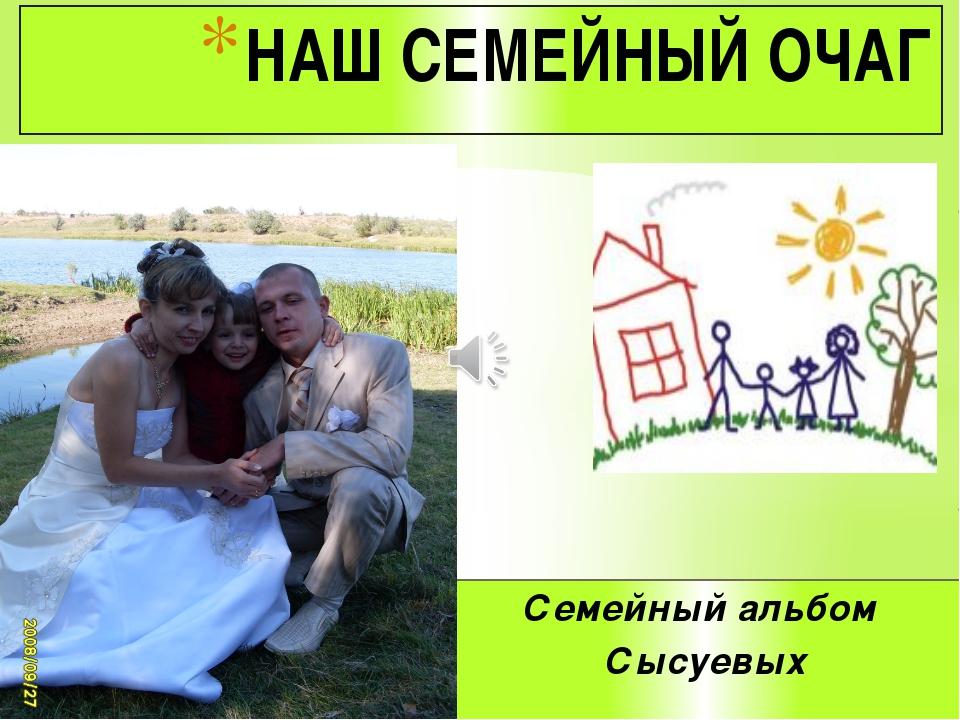 Семейный альбом Сысуевых НАШ СЕМЕЙНЫЙ ОЧАГ