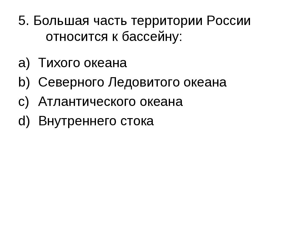 5. Большая часть территории России относится к бассейну: Тихого океана Северн...